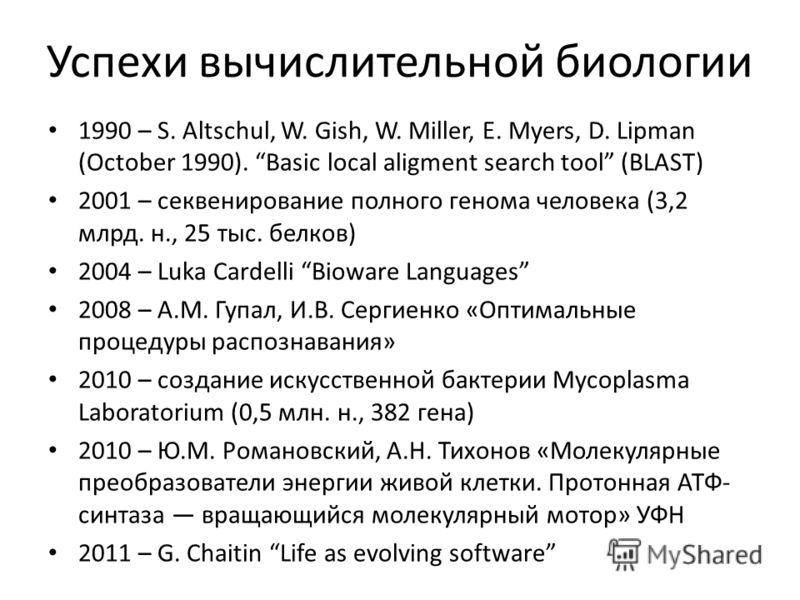 Успехи вычислительной биологии 1990 – S. Altschul, W. Gish, W. Miller, E. Myers, D. Lipman (October 1990). Basic local aligment search tool (BLAST) 2001 – секвенирование полного генома человека (3,2 млрд. н., 25 тыс. белков) 2004 – Luka Cardelli Biow