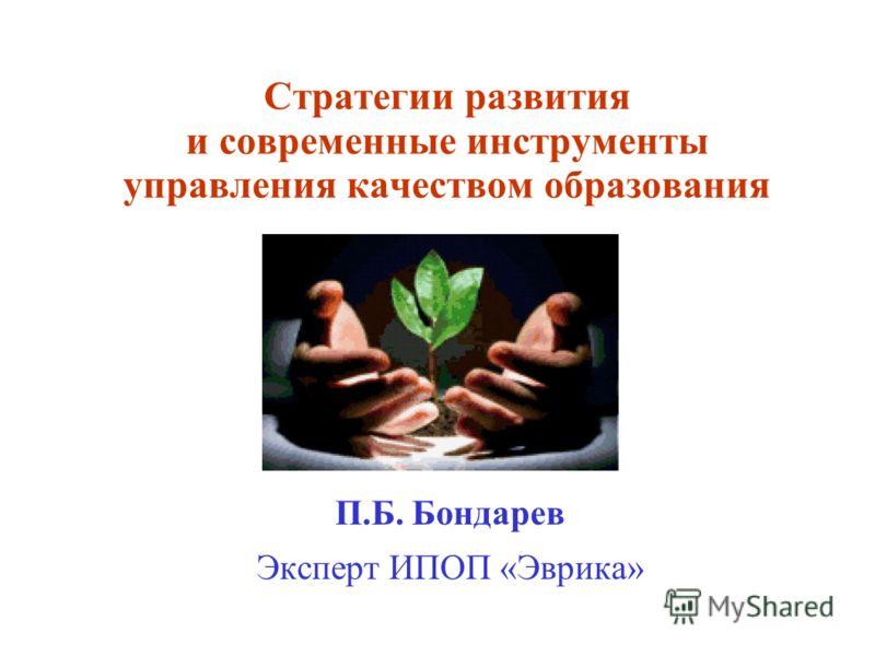 Стратегии развития и современные инструменты управления качеством образования П.Б. Бондарев Эксперт ИПОП «Эврика»