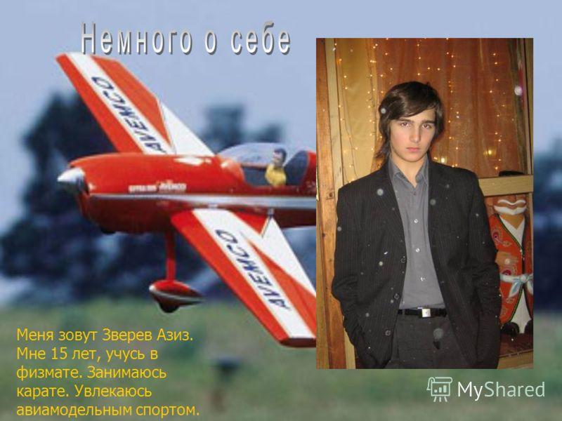 Меня зовут Зверев Азиз. Мне 15 лет, учусь в физмате. Занимаюсь карате. Увлекаюсь авиамодельным спортом.