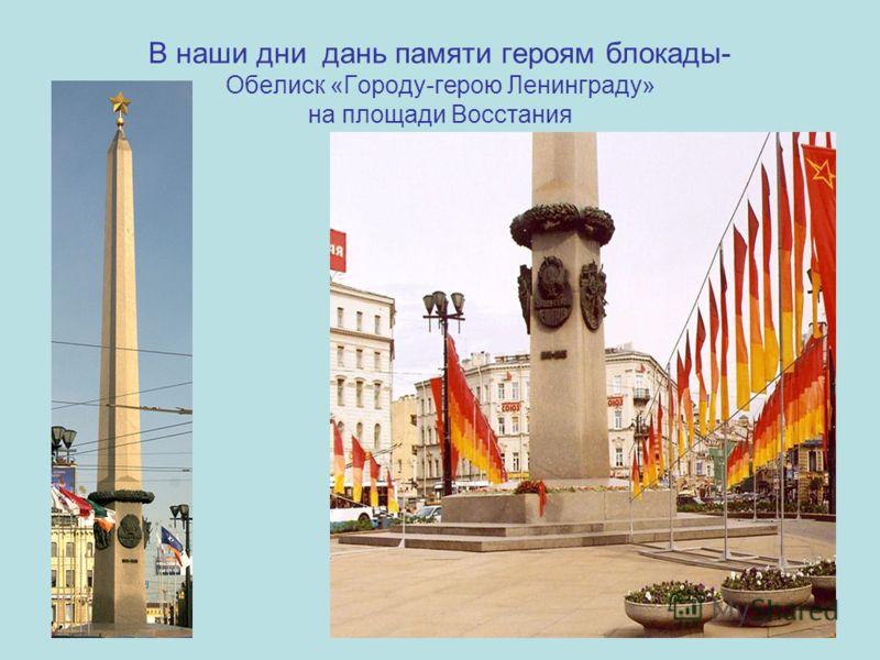 В наши дни дань памяти героям блокады- Обелиск «Городу-герою Ленинграду» на площади Восстания