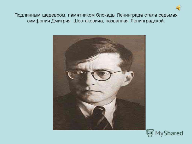 Подлинным шедевром, памятником блокады Ленинграда стала седьмая симфония Дмитрия Шостаковича, названная Ленинградской.