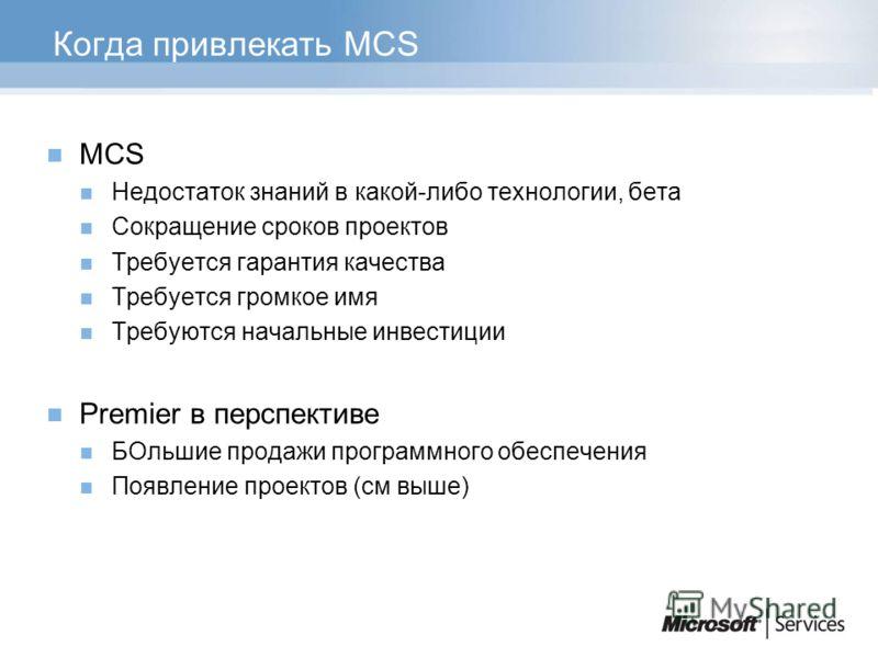 Когда привлекать MCS MCS Недостаток знаний в какой-либо технологии, бета Сокращение сроков проектов Требуется гарантия качества Требуется громкое имя Требуются начальные инвестиции Premier в перспективе БОльшие продажи программного обеспечения Появле
