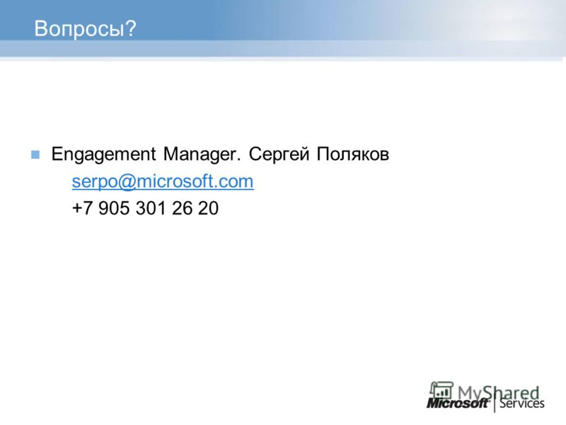 Вопросы? Engagement Manager. Сергей Поляков serpo@microsoft.com +7 905 301 26 20