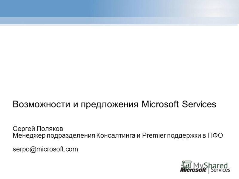 Возможности и предложения Microsoft Services Сергей Поляков Менеджер подразделения Консалтинга и Premier поддержки в ПФО serpo@microsoft.com