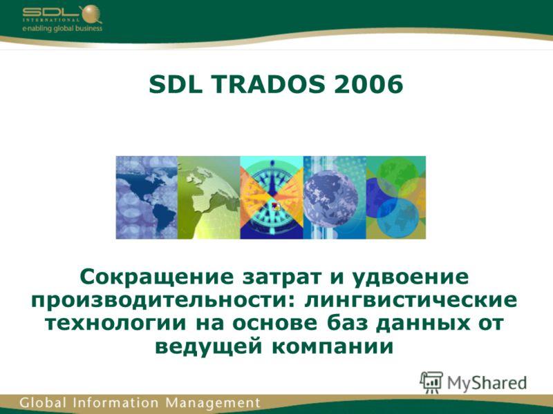 SDL TRADOS 2006 Сокращение затрат и удвоение производительности: лингвистические технологии на основе баз данных от ведущей компании