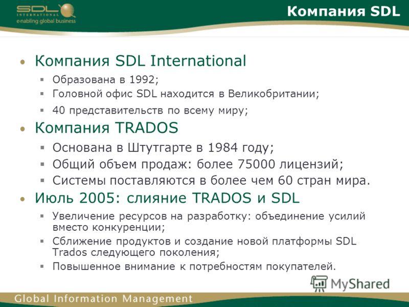 Компания SDL Компания SDL International Образована в 1992; Головной офис SDL находится в Великобритании; 40 представительств по всему миру; Компания TRADOS Основана в Штутгарте в 1984 году; Общий объем продаж: более 75000 лицензий; Системы поставляют