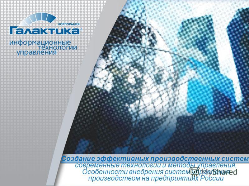 Создание эффективных производственных систем: современные технологии и методы управления. Особенности внедрения систем управления производством на предприятиях России
