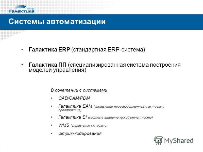 Системы автоматизации Галактика ERP (стандартная ERP-система) Галактика ПП (специализированная система построения моделей управления) В сочетании с системами CAD/CAM/PDM Галактика EAM (управление производственными активами предприятия) Галактика BI (