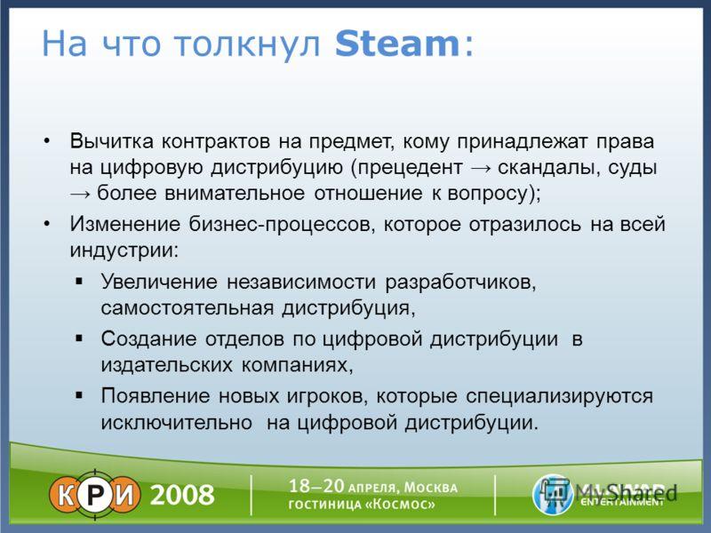 На что толкнул Steam: Вычитка контрактов на предмет, кому принадлежат права на цифровую дистрибуцию (прецедент скандалы, суды более внимательное отношение к вопросу); Изменение бизнес-процессов, которое отразилось на всей индустрии: Увеличение незави