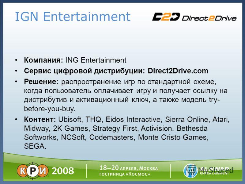 IGN Entertainment Компания: ING Entertainment Сервис цифровой дистрибуции: Direct2Drive.com Решение: распространение игр по стандартной схеме, когда пользователь оплачивает игру и получает ссылку на дистрибутив и активационный ключ, а также модель tr