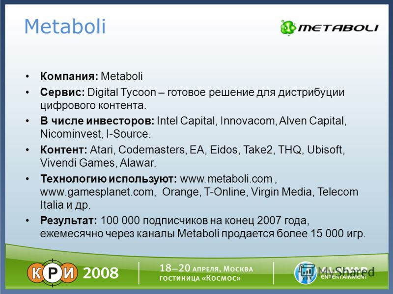 Компания: Metaboli Сервис: Digital Tycoon – готовое решение для дистрибуции цифрового контента. В числе инвесторов: Intel Capital, Innovacom, Alven Capital, Nicominvest, I-Source. Контент: Atari, Codemasters, EA, Eidos, Take2, THQ, Ubisoft, Vivendi G