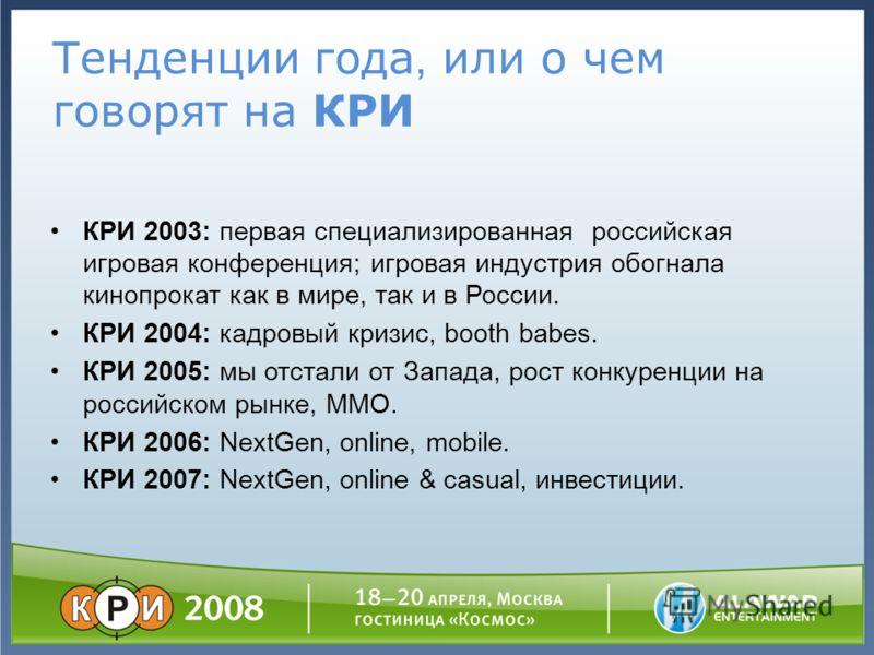 Тенденции года, или о чем говорят на КРИ КРИ 2003: первая специализированная российская игровая конференция; игровая индустрия обогнала кинопрокат как в мире, так и в России. КРИ 2004: кадровый кризис, booth babes. КРИ 2005: мы отстали от Запада, рос