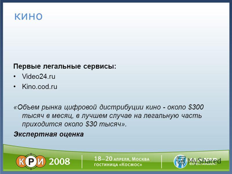 кино Первые легальные сервисы: Video24.ru Kino.cod.ru «Объем рынка цифровой дистрибуции кино - около $300 тысяч в месяц, в лучшем случае на легальную часть приходится около $30 тысяч». Экспертная оценка