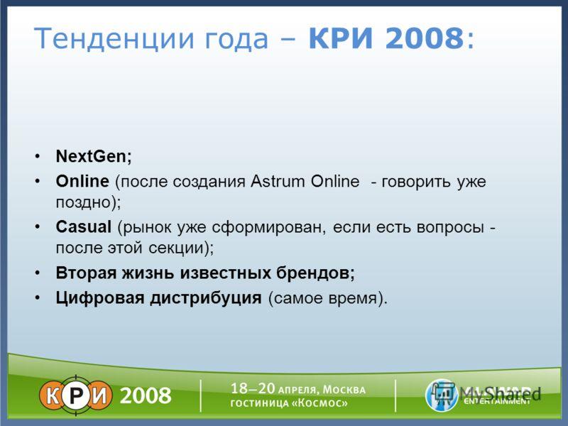 Тенденции года – КРИ 2008: NextGen; Online (после создания Astrum Online - говорить уже поздно); Casual (рынок уже сформирован, если есть вопросы - после этой секции); Вторая жизнь известных брендов; Цифровая дистрибуция (самое время).