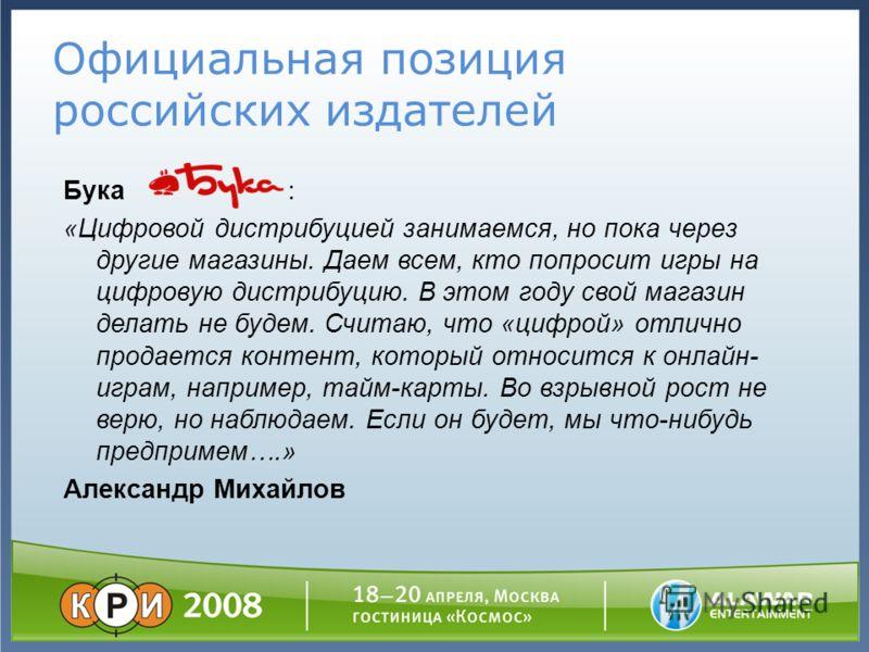 Официальная позиция российских издателей Бука : «Цифровой дистрибуцией занимаемся, но пока через другие магазины. Даем всем, кто попросит игры на цифровую дистрибуцию. В этом году свой магазин делать не будем. Считаю, что «цифрой» отлично продается к