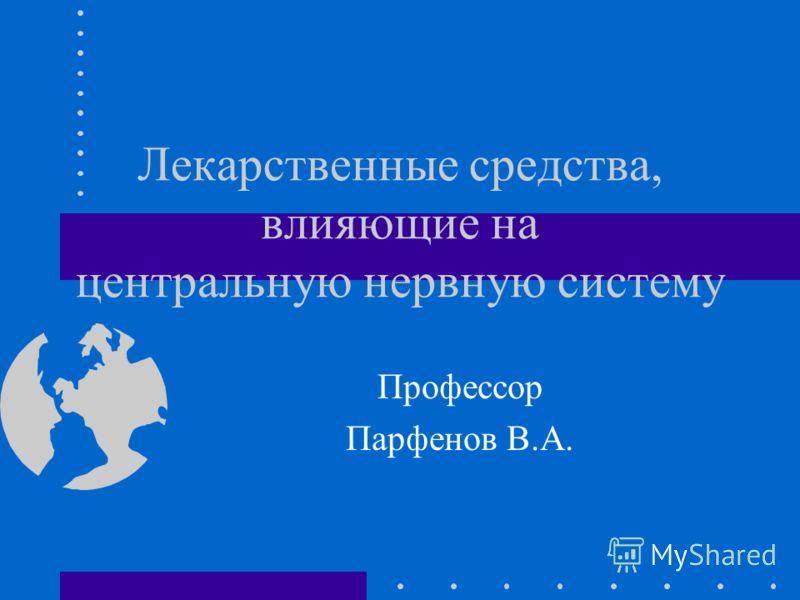 Лекарственные средства, влияющие на центральную нервную систему Профессор Парфенов В.А.