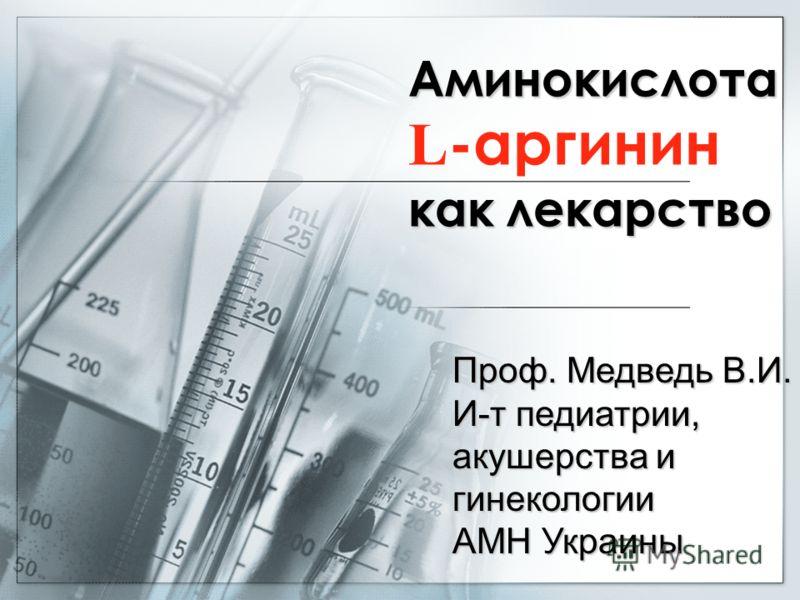 Аминокислота L -аргинин каклекарство как лекарство Проф. Медведь В.И. И-т педиатрии, акушерства и гинекологии АМН Украины