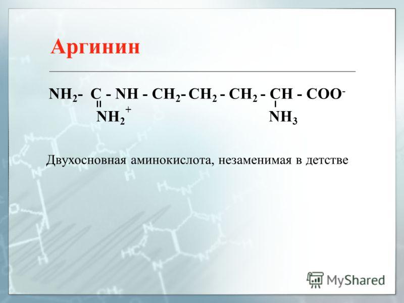Аргинин NH 2 - C - NH - CH 2 - CH 2 - CH 2 - CH - COO - NH 2 + NH 3 Двухосновная аминокислота, незаменимая в детстве