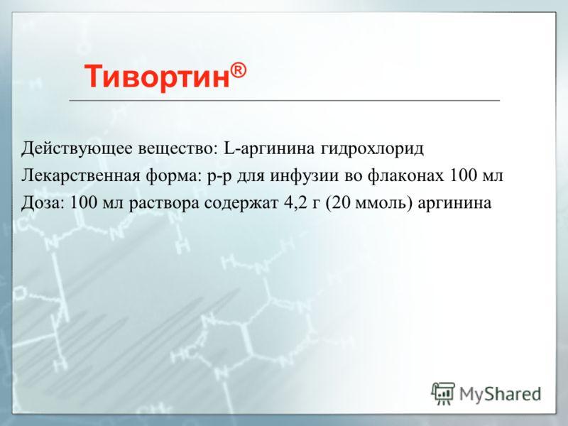 Действующее вещество: L-аргинина гидрохлорид Лекарственная форма: р-р для инфузии во флаконах 100 мл Доза: 100 мл раствора содержат 4,2 г (20 ммоль) аргинина Тивортин ®