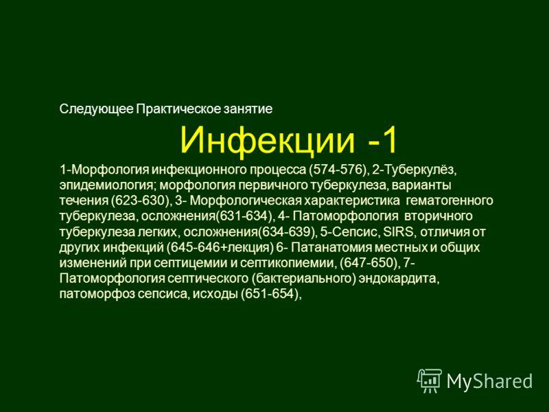 ). Инфекции 1-(общие положения. туберкулез. и сепсис) Следующее Практическое занятие Инфекции -1 1-Морфология инфекционного процесса (574-576), 2-Туберкулёз, эпидемиология; морфология первичного туберкулеза, варианты течения (623-630), 3- Морфологиче
