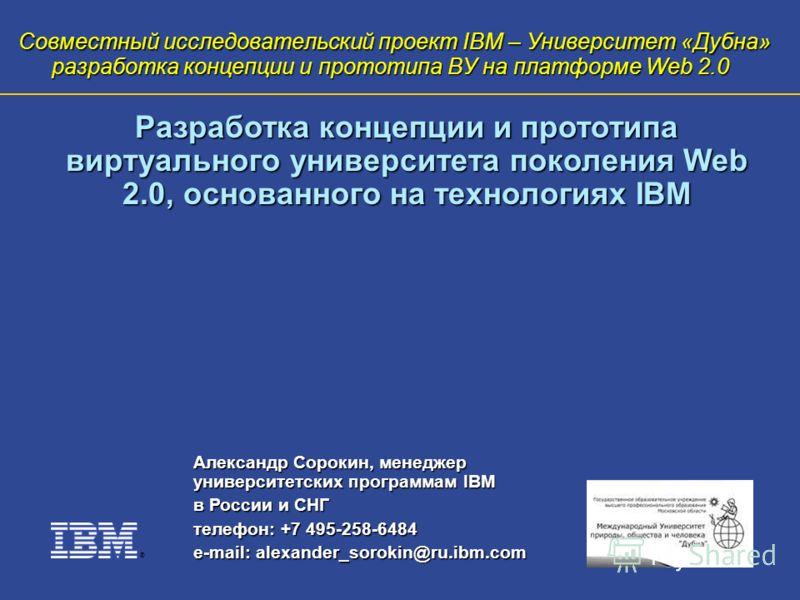 ® Совместный исследовательский проект IBM – Университет «Дубна» разработка концепции и прототипа ВУ на платформе Web 2.0 Александр Сорокин, менеджер университетских программам IBM в России и СНГ телефон: +7 495-258-6484 e-mail: alexander_sorokin@ru.i