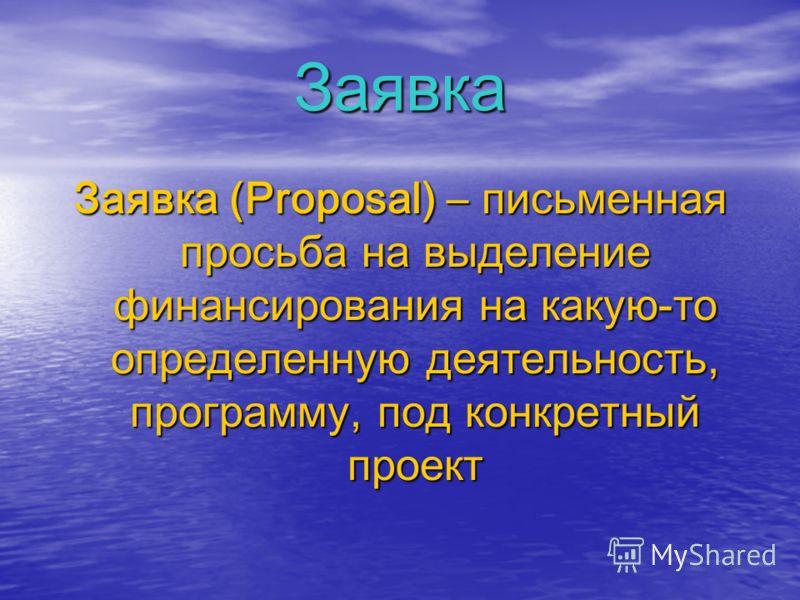 Заявка Заявка (Proposal) – письменная просьба на выделение финансирования на какую-то определенную деятельность, программу, под конкретный проект