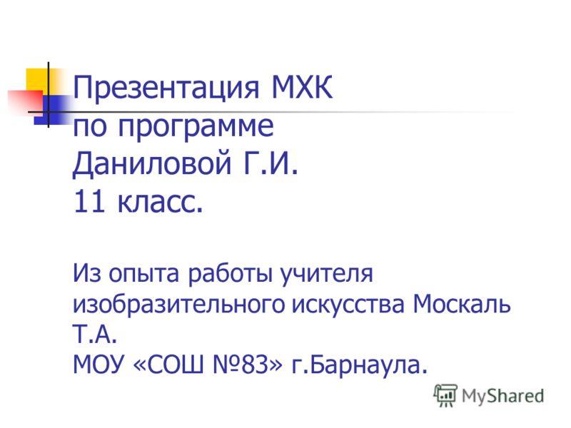 Презентация МХК по программе Даниловой Г.И. 11 класс. Из опыта работы учителя изобразительного искусства Москаль Т.А. МОУ «СОШ 83» г.Барнаула.