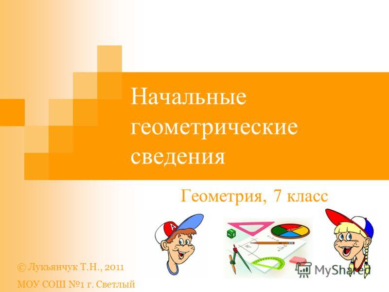 Начальные геометрические сведения Геометрия, 7 класс © Лукьянчук Т.Н., 2011 МОУ СОШ 1 г. Светлый