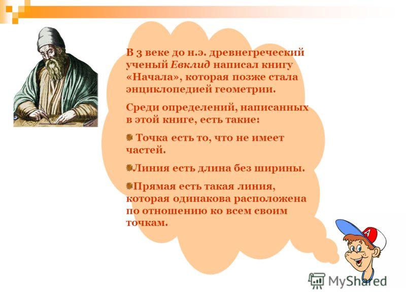 В 3 веке до н.э. древнегреческий ученый Евклид написал книгу «Начала», которая позже стала энциклопедией геометрии. Среди определений, написанных в этой книге, есть такие: Точка есть то, что не имеет частей. Линия есть длина без ширины. Прямая есть т