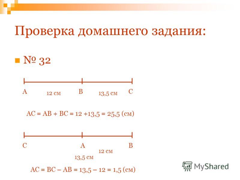 Проверка домашнего задания: 32 ABC 12 см13,5 см АС = АВ + ВС = 12 +13,5 = 25,5 (см) ABC 12 см 13,5 см АС = ВС – АВ = 13,5 – 12 = 1,5 (см)