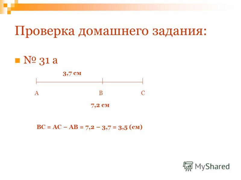 Проверка домашнего задания: 31 а АВС 3,7 см 7,2 см ВС = АС – АВ = 7,2 – 3,7 = 3,5 (см)
