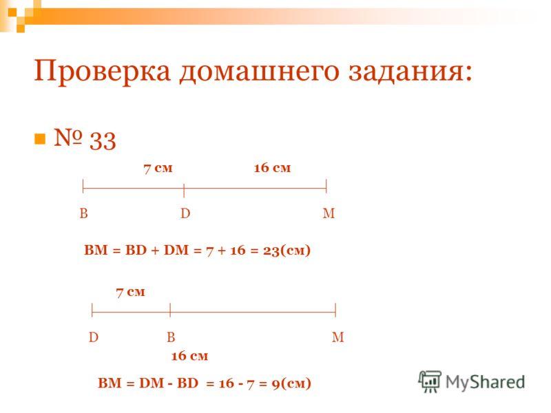 Проверка домашнего задания: 3 ВDM 7 см16 см ВM = BD + DM = 7 + 16 = 23(см) ВDM 7 см 16 см ВM = DM - BD = 16 - 7 = 9(см)