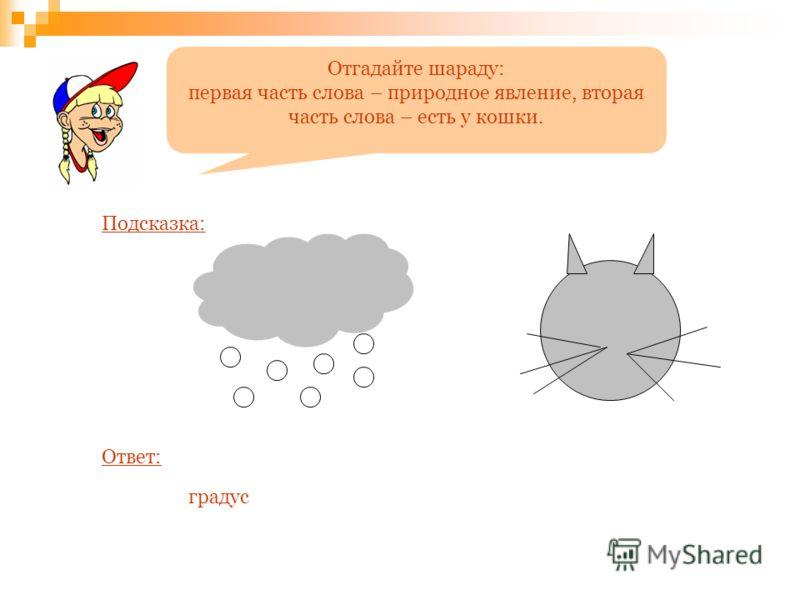 Отгадайте шараду: первая часть слова – природное явление, вторая часть слова – есть у кошки. Подсказка: Ответ: градус