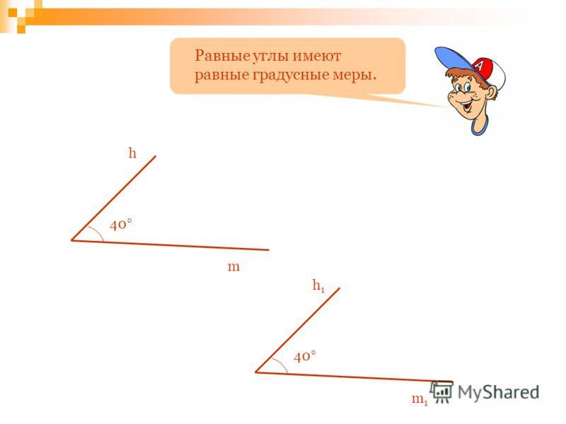 Равные углы имеют равные градусные меры. 40° h1h1 m1m1 h m