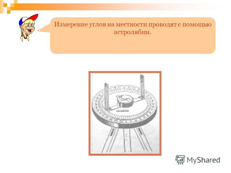 Измерение углов на местности проводят с помощью астролябии.