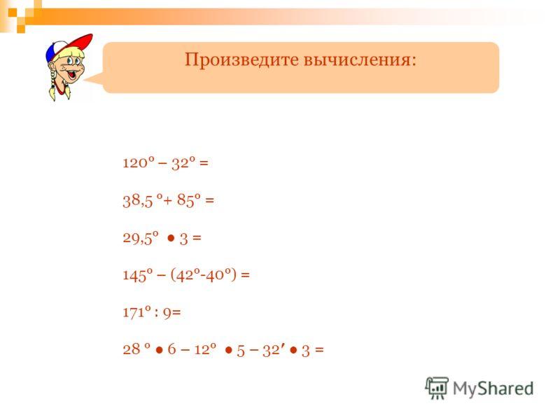 120° – 32° = 38,5 °+ 85° = 29,5° 3 = 145° – (42°-40°) = 171° : 9= 28 ° 6 – 12° 5 – 32 3 = Произведите вычисления: