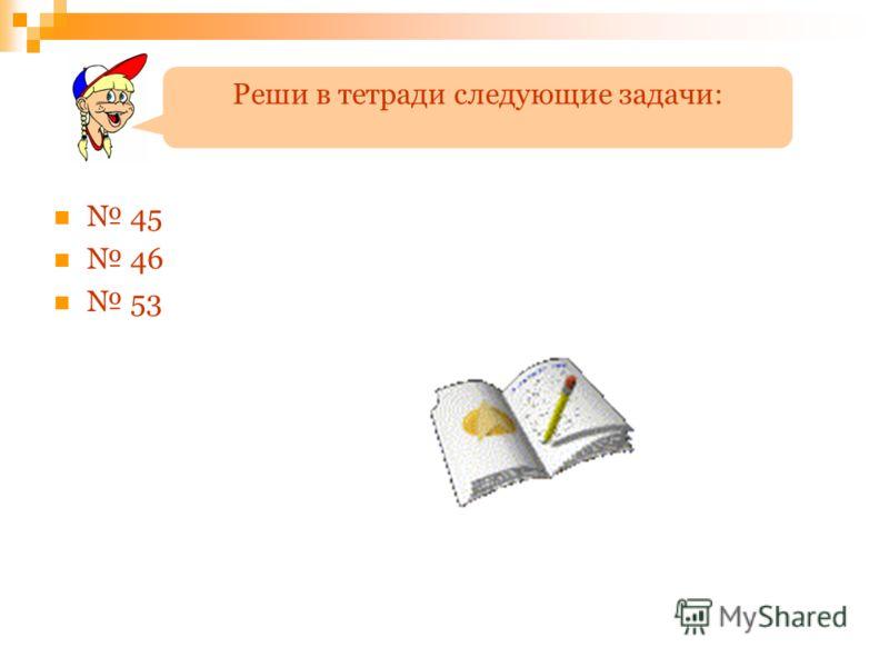 Реши в тетради следующие задачи: 45 46 53