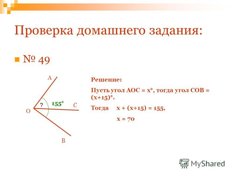 Проверка домашнего задания: 49 О С А В ? 155° Решение: Пусть угол АОС = х°, тогда угол СОВ = (х+15)°. Тогда х + (х+15) = 155, х = 70