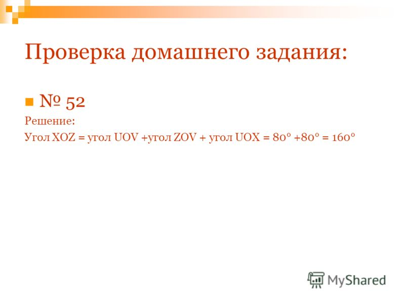 Проверка домашнего задания: 52 Решение: Угол XOZ = угол UOV +угол ZOV + угол UOX = 80° +80° = 160°