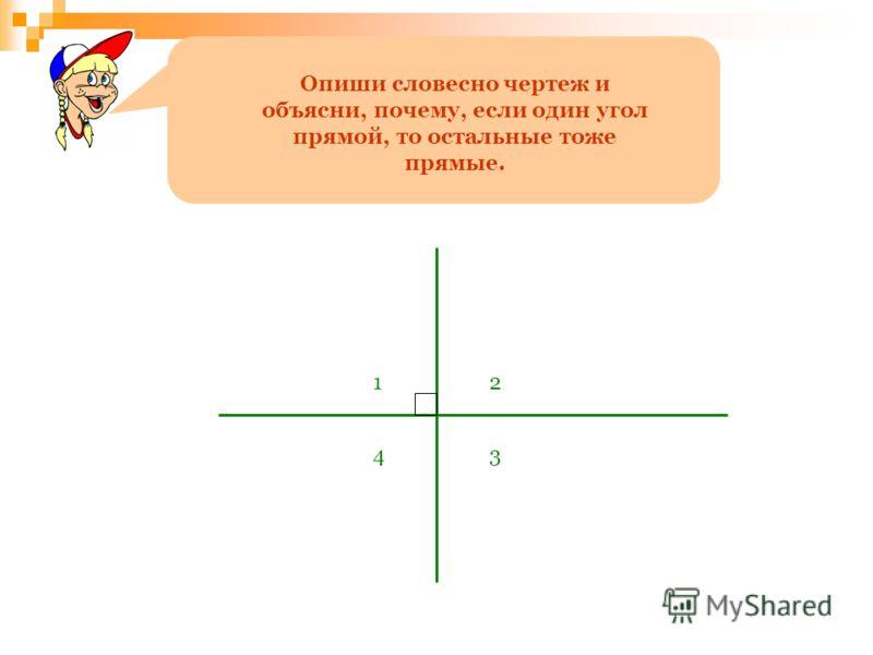 Опиши словесно чертеж и объясни, почему, если один угол прямой, то остальные тоже прямые. 12 34