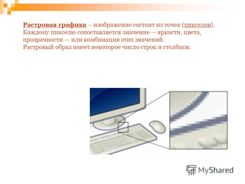 Растровая графикаРастровая графика – изображение состоит из точек (пикселов).пикселов Каждому пикселю сопоставляется значение яркости, цвета, прозрачности или комбинация этих значений. Растровый образ имеет некоторое число строк и столбцов.