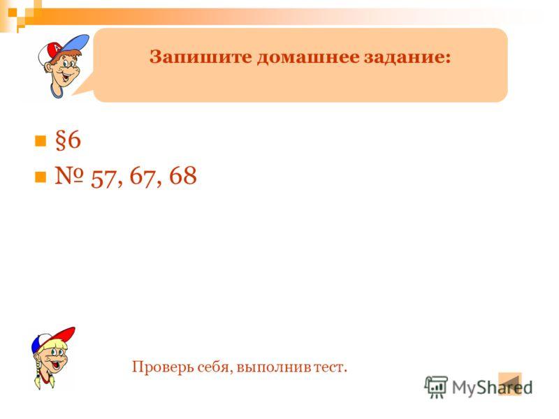 §6 57, 67, 68 Запишите домашнее задание: Проверь себя, выполнив тест.