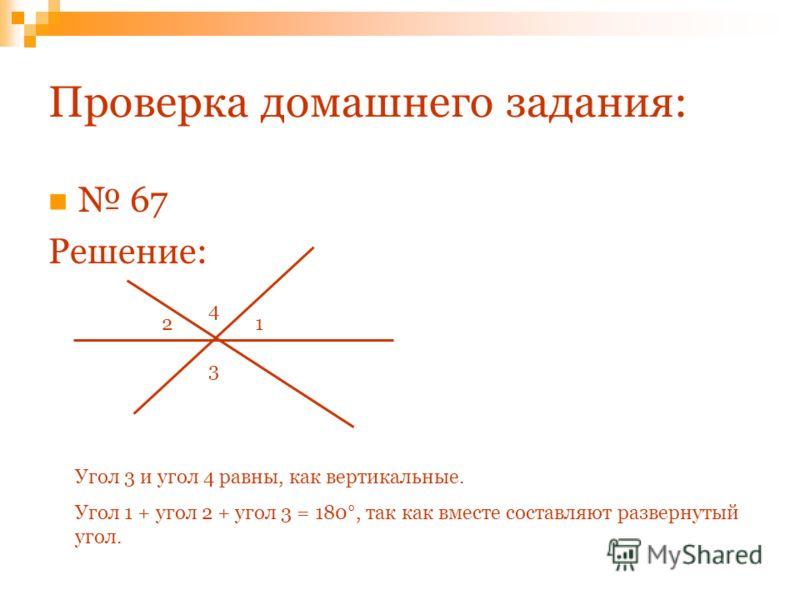 Проверка домашнего задания: 67 Решение: 3 21 4 Угол 3 и угол 4 равны, как вертикальные. Угол 1 + угол 2 + угол 3 = 180°, так как вместе составляют развернутый угол.