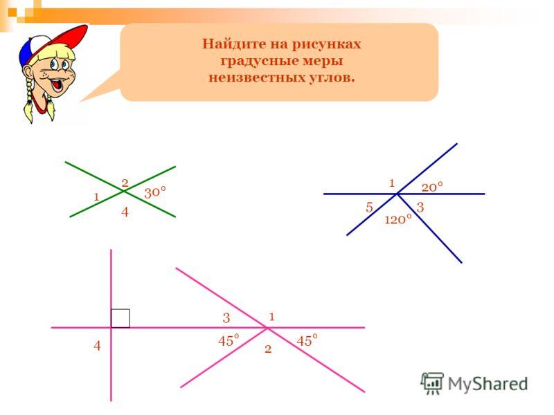 Найдите на рисунках градусные меры неизвестных углов. 1 2 30° 4 1 20° 53 120° 2 45° 13 4