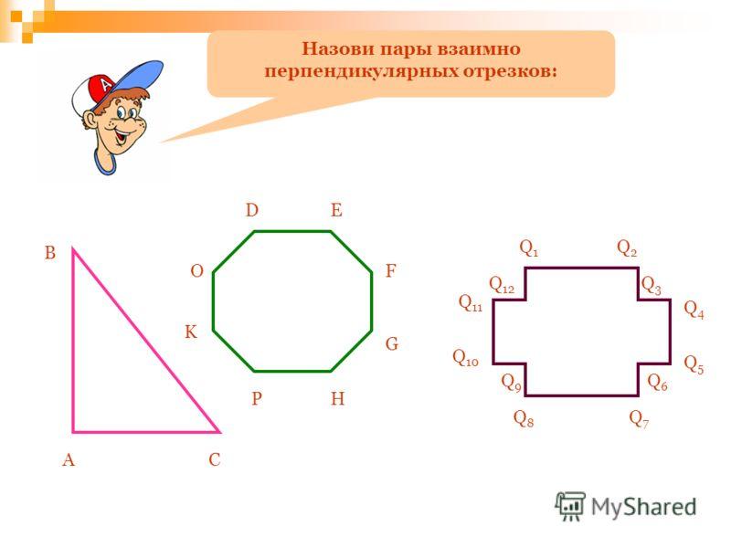Назови пары взаимно перпендикулярных отрезков: А B C DE F G HP K O Q1Q1 Q2Q2 Q3Q3 Q4Q4 Q5Q5 Q6Q6 Q7Q7 Q8Q8 Q9Q9 Q 10 Q 11 Q 12