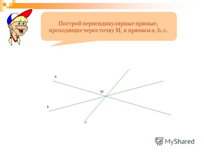 a b c М Построй перпендикулярные прямые, проходящие через точку М, к прямым a, b, c.