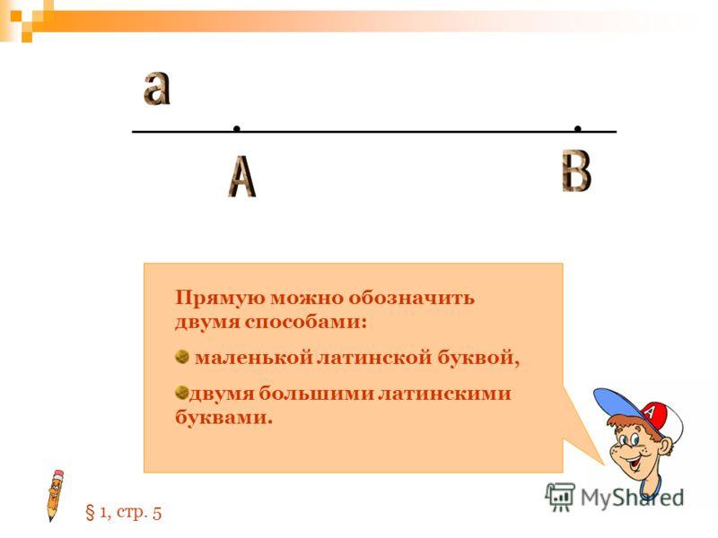 Прямую можно обозначить двумя способами: маленькой латинской буквой, двумя большими латинскими буквами. § 1, стр. 5