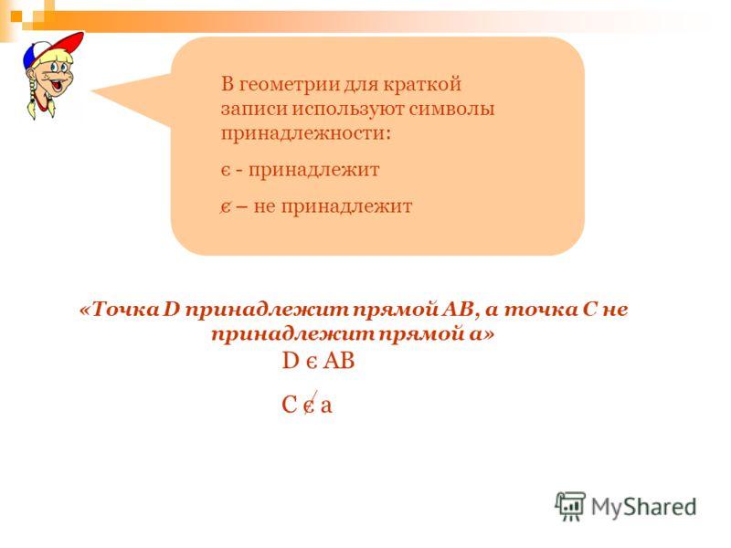 «Точка D принадлежит прямой АВ, а точка С не принадлежит прямой а» В геометрии для краткой записи используют символы принадлежности: є - принадлежит є – не принадлежит D є АВ С є а