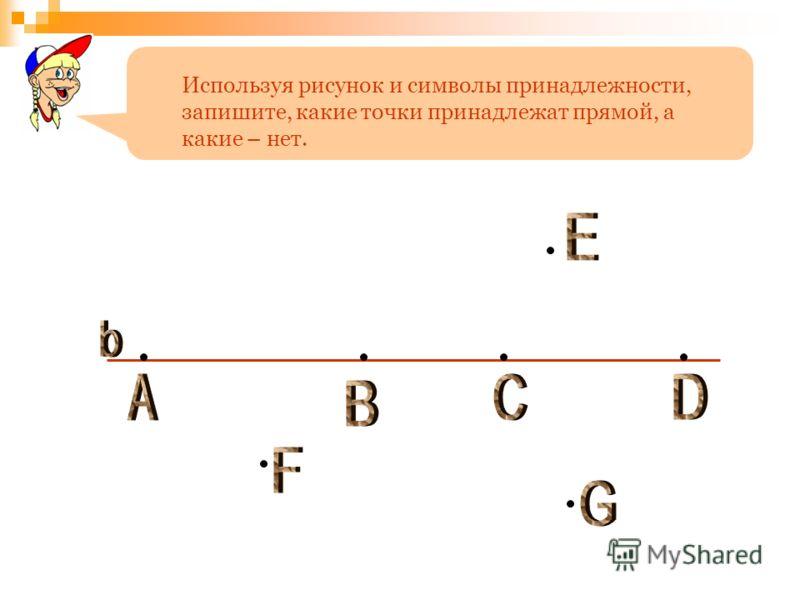 Используя рисунок и символы принадлежности, запишите, какие точки принадлежат прямой, а какие – нет.