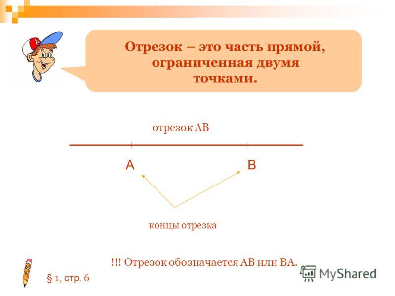Отрезок – это часть прямой, ограниченная двумя точками. АВ отрезок АВ концы отрезка !!! Отрезок обозначается АВ или ВА. § 1, стр. 6